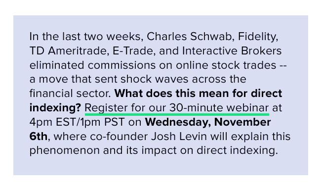 Five large brokers eliminated commissions on online stock trades in early October 2019. Register for our webinar on what this change means for direct indexing.